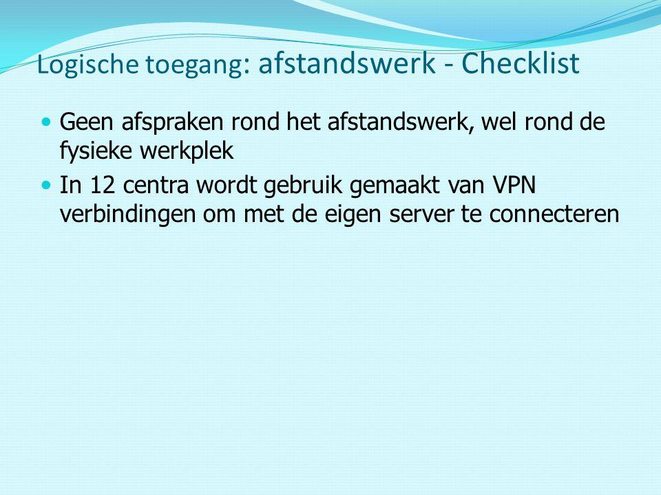 Geen afspraken rond het afstandswerk, wel rond de fysieke werkplek In 12 centra wordt gebruik gemaakt van VPN verbindingen om met de eigen server te connecteren Logische toegang : afstandswerk - Checklist