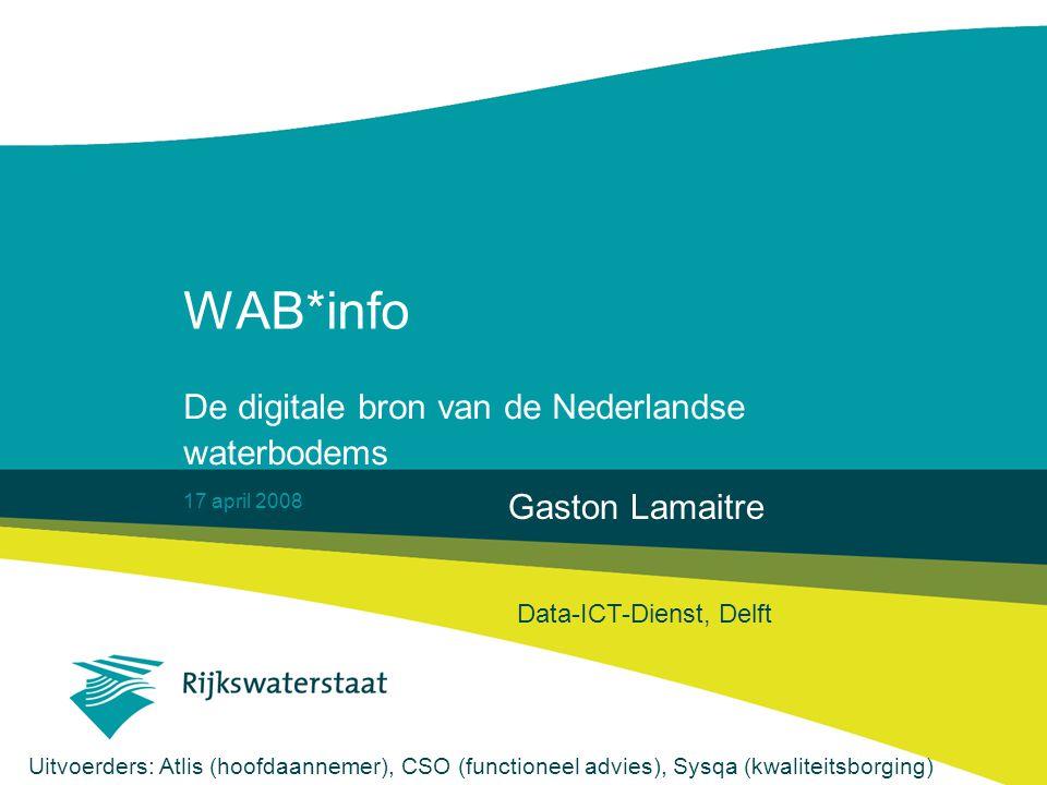 17 april 2008 WAB*info De digitale bron van de Nederlandse waterbodems Gaston Lamaitre Data-ICT-Dienst, Delft Uitvoerders: Atlis (hoofdaannemer), CSO