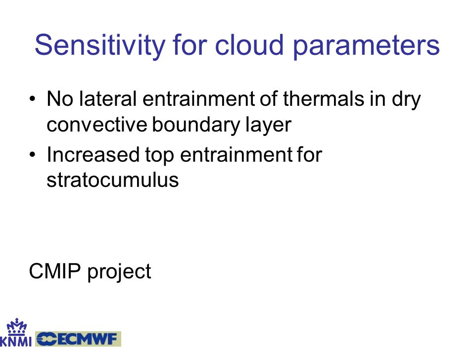 Sensitivity for cloud parameters No lateral entrainment of thermals in dry convective boundary layer Increased top entrainment for stratocumulus CMIP project