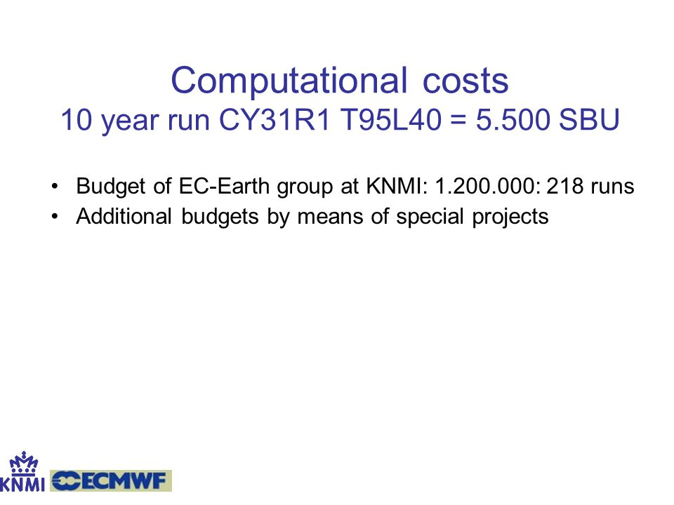 Computational costs 10 year run CY31R1 T95L40 = 5.500 SBU Budget of EC-Earth group at KNMI: 1.200.000: 218 runs Additional budgets by means of special