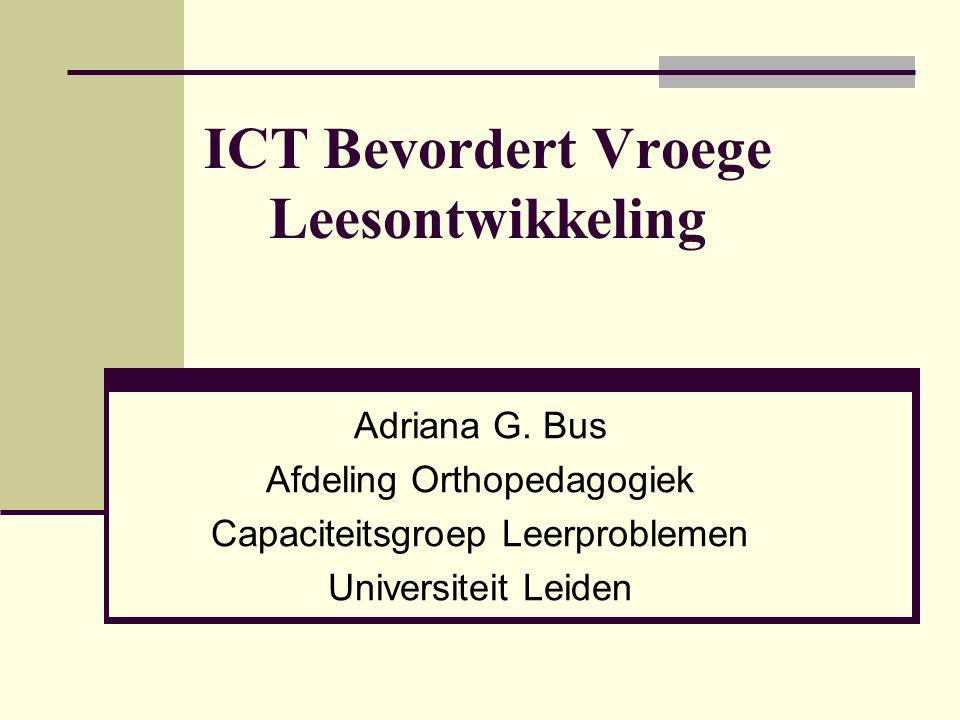 ICT Bevordert Vroege Leesontwikkeling Adriana G. Bus Afdeling Orthopedagogiek Capaciteitsgroep Leerproblemen Universiteit Leiden