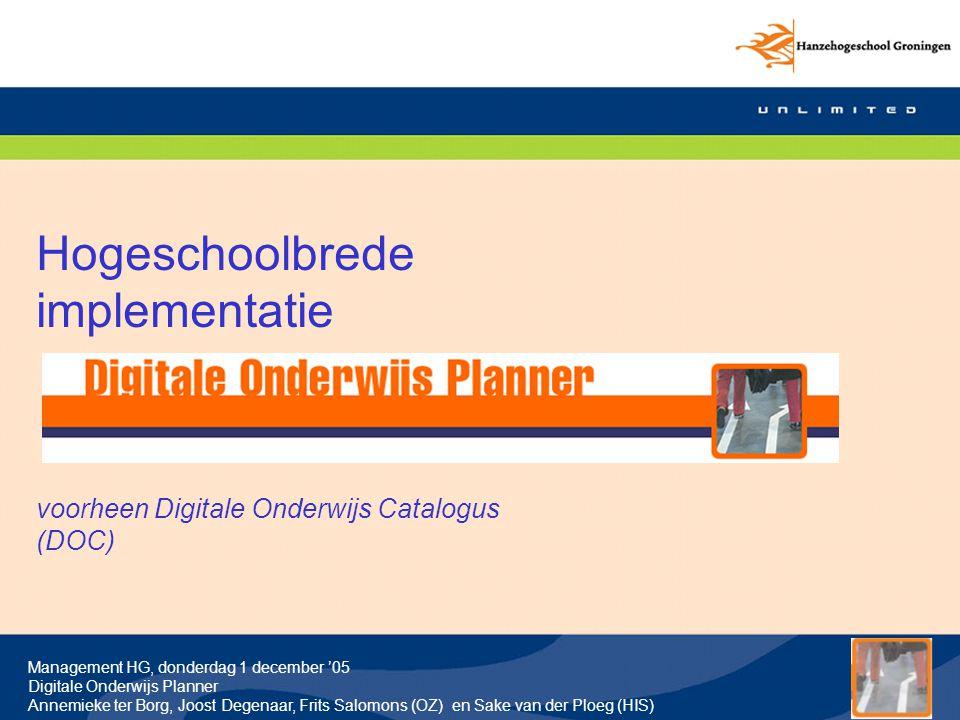 Management HG, donderdag 1 december '05 Digitale Onderwijs Planner Annemieke ter Borg, Joost Degenaar, Frits Salomons (OZ) en Sake van der Ploeg (HIS) Inhoud Deel 1:Waarom Digitale Onderwijs Planner en 60 min ervaringen pilots (Annemieke ter Borg, OZ en Sake van der Ploeg, HIS) Deel 2:Hoe werkt DOP.