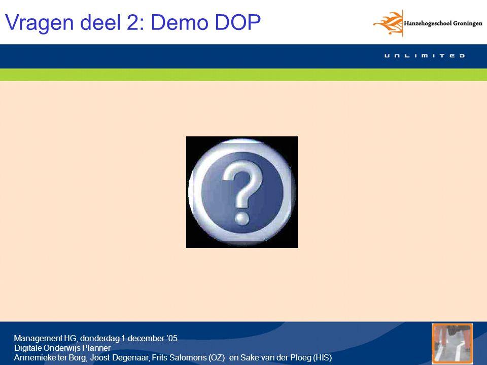 Management HG, donderdag 1 december '05 Digitale Onderwijs Planner Annemieke ter Borg, Joost Degenaar, Frits Salomons (OZ) en Sake van der Ploeg (HIS) Vragen deel 2: Demo DOP