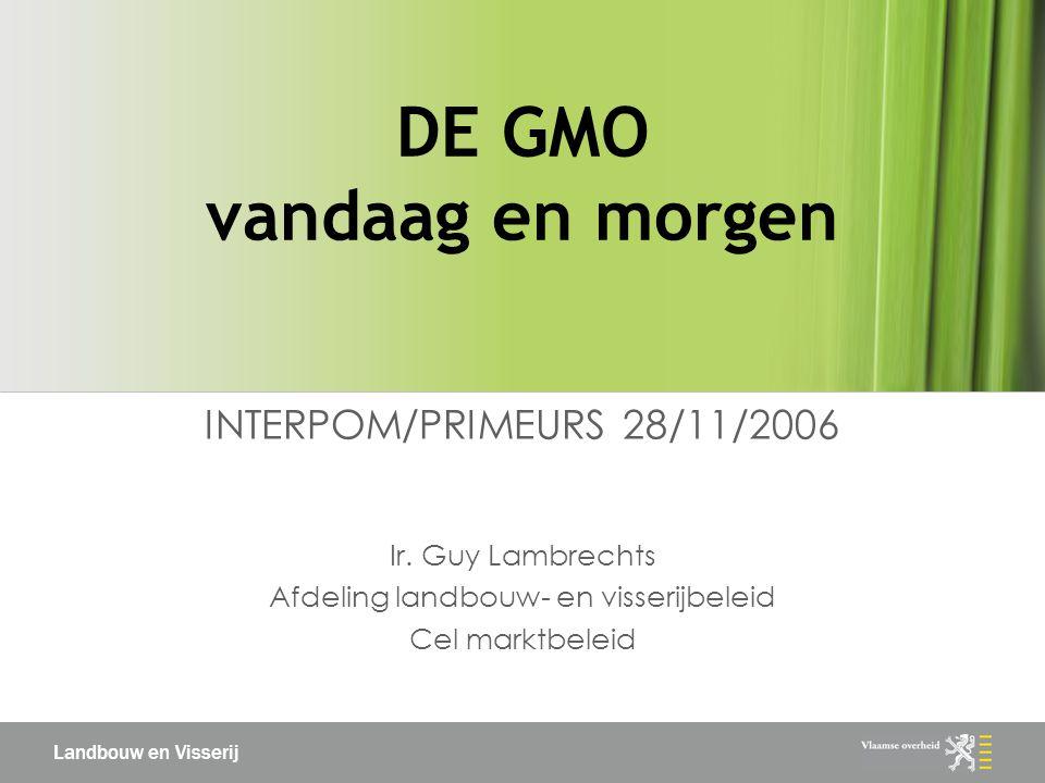 Landbouw en Visserij DE GMO vandaag en morgen INTERPOM/PRIMEURS 28/11/2006 Ir.