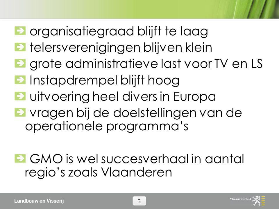 Landbouw en Visserij 3 organisatiegraad blijft te laag telersverenigingen blijven klein grote administratieve last voor TV en LS Instapdrempel blijft hoog uitvoering heel divers in Europa vragen bij de doelstellingen van de operationele programma's GMO is wel succesverhaal in aantal regio's zoals Vlaanderen