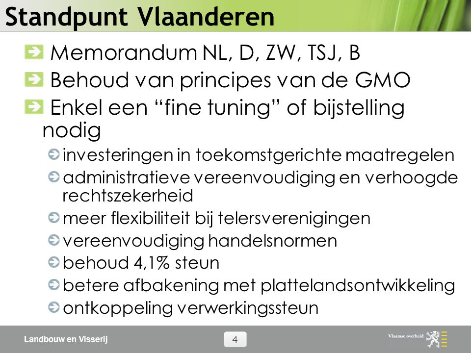 Landbouw en Visserij 4 Standpunt Vlaanderen Memorandum NL, D, ZW, TSJ, B Behoud van principes van de GMO Enkel een fine tuning of bijstelling nodig investeringen in toekomstgerichte maatregelen administratieve vereenvoudiging en verhoogde rechtszekerheid meer flexibiliteit bij telersverenigingen vereenvoudiging handelsnormen behoud 4,1% steun betere afbakening met plattelandsontwikkeling ontkoppeling verwerkingssteun