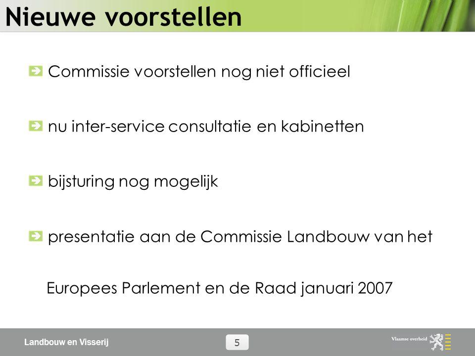 Landbouw en Visserij 5 Nieuwe voorstellen Commissie voorstellen nog niet officieel nu inter-service consultatie en kabinetten bijsturing nog mogelijk presentatie aan de Commissie Landbouw van het Europees Parlement en de Raad januari 2007