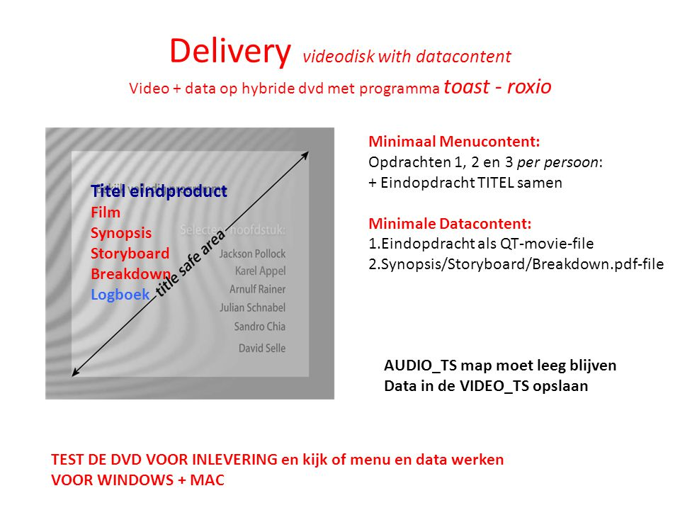 Delivery videodisk with datacontent Video + data op hybride dvd met programma toast - roxio AUDIO_TS map moet leeg blijven Data in de VIDEO_TS opslaan Minimaal Menucontent: Opdrachten 1, 2 en 3 per persoon: + Eindopdracht TITEL samen Minimale Datacontent: 1.Eindopdracht als QT-movie-file 2.Synopsis/Storyboard/Breakdown.pdf-file TEST DE DVD VOOR INLEVERING en kijk of menu en data werken VOOR WINDOWS + MAC Titel eindproduct Film Synopsis Storyboard Breakdown Logboek