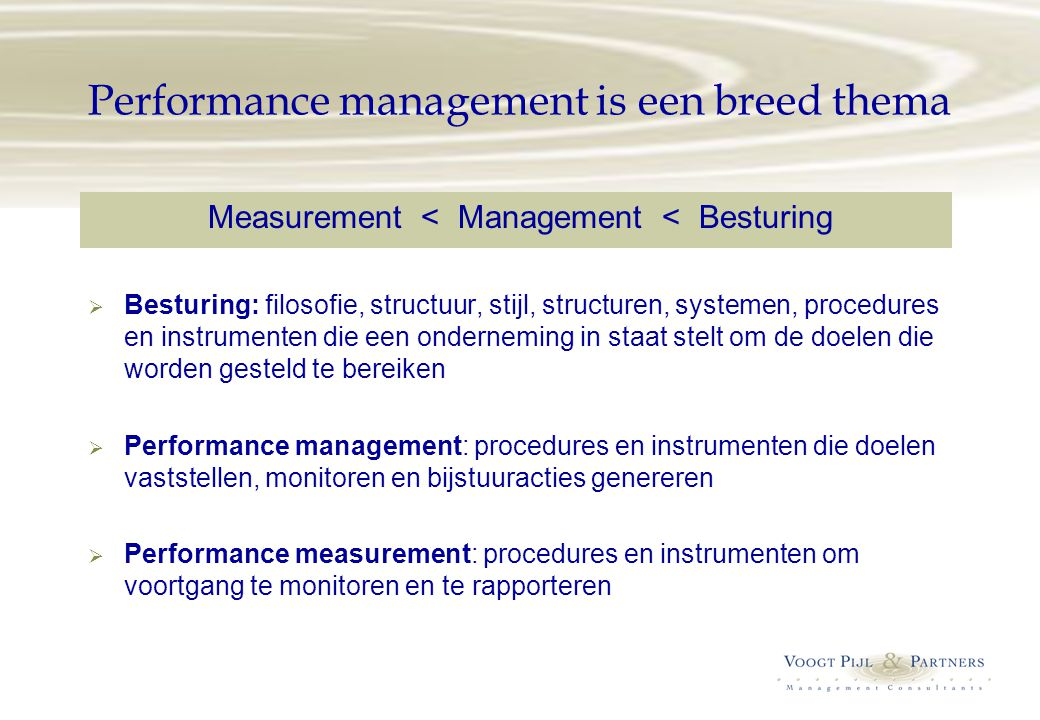 Performance management is een breed thema Measurement < Management < Besturing  Besturing: filosofie, structuur, stijl, structuren, systemen, procedures en instrumenten die een onderneming in staat stelt om de doelen die worden gesteld te bereiken  Performance management: procedures en instrumenten die doelen vaststellen, monitoren en bijstuuracties genereren  Performance measurement: procedures en instrumenten om voortgang te monitoren en te rapporteren