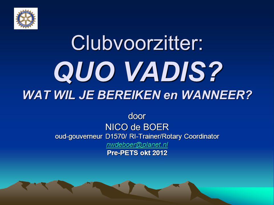 Clubvoorzitter: QUO VADIS? WAT WIL JE BEREIKEN en WANNEER? door NICO de BOER oud-gouverneur D1570/ RI-Trainer/Rotary Coordinator nwdeboer@planet.nl Pr