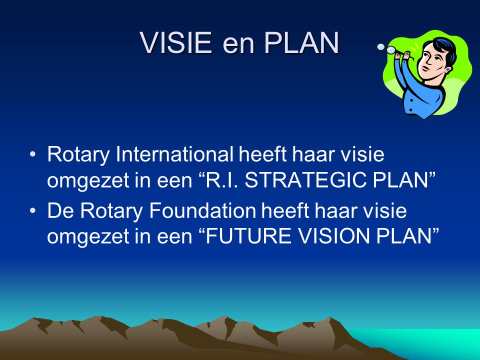 "VISIE en PLAN Rotary International heeft haar visie omgezet in een ""R.I. STRATEGIC PLAN"" De Rotary Foundation heeft haar visie omgezet in een ""FUTURE"