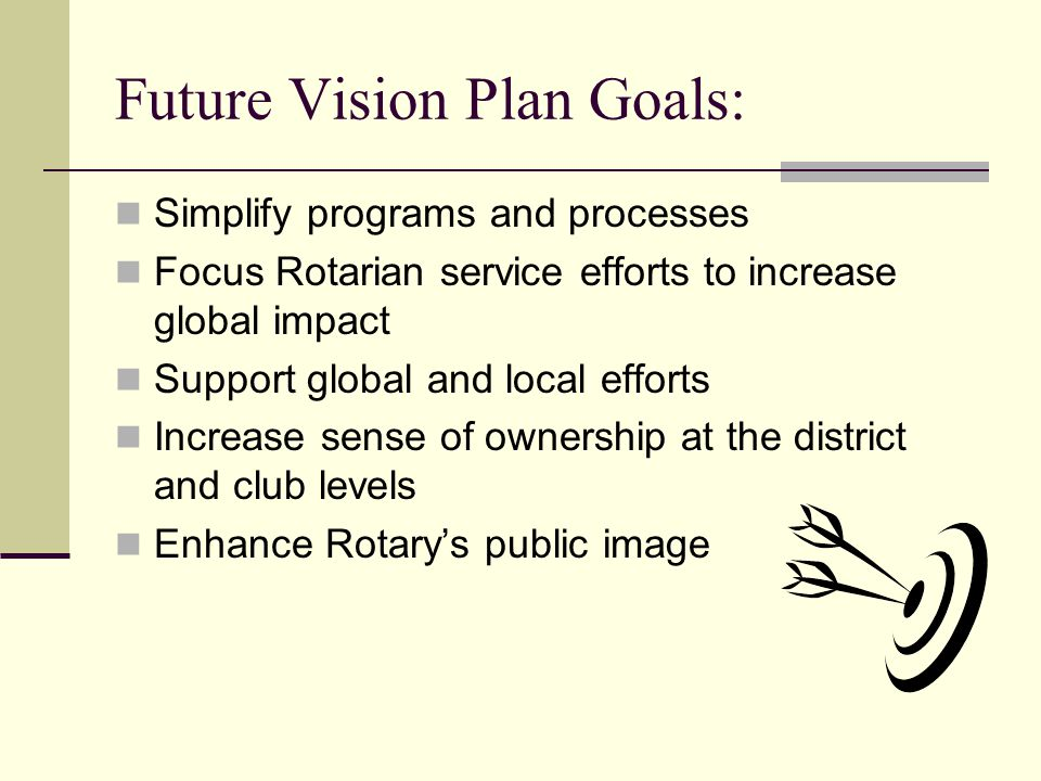 Future Vision Plan Goals: Simplify programs and processes Focus Rotarian service efforts to increase global impact Support global and local efforts In