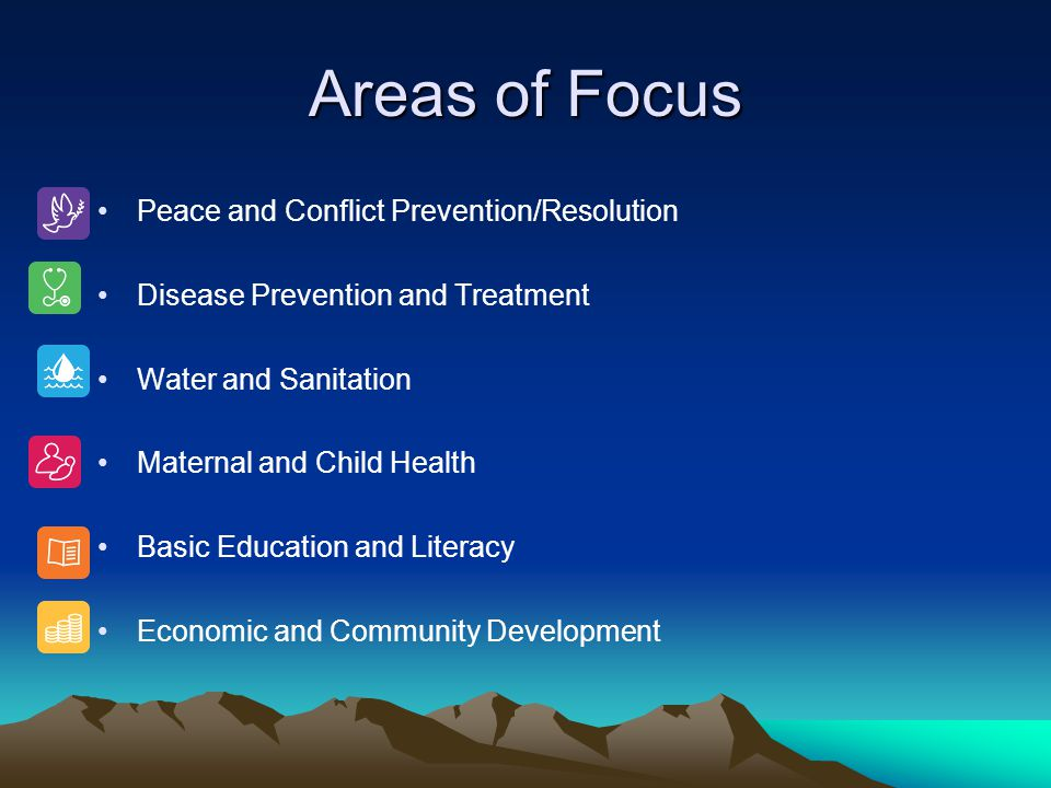 Areas of Focus Peace and Conflict Prevention/Resolution Disease Prevention and Treatment Water and Sanitation Maternal and Child Health Basic Educatio