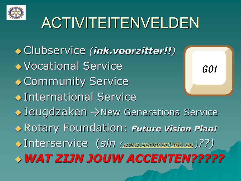 ACTIVITEITENVELDEN  Clubservice (ink.voorzitter!!)  Vocational Service  Community Service  International Service  Jeugdzaken → New Generations Se