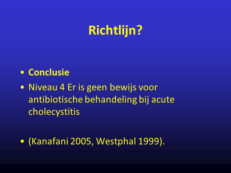 Richtlijn? Conclusie Niveau 4 Er is geen bewijs voor antibiotische behandeling bij acute cholecystitis (Kanafani 2005, Westphal 1999).