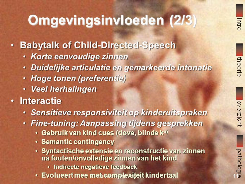 Kindertaalverwerving10 Omgevingsinvloeden (1/3) Nativistische benadering (Chomsky) Poverty of the stimulus No-negative-evidence Alleen inhoudelijk Rol van de omgeving Input: babytalk Interactiepatronen Frequentie (hoeveelheid taalaanbod) Nativistische benadering (Chomsky) Poverty of the stimulus No-negative-evidence Alleen inhoudelijk Rol van de omgeving Input: babytalk Interactiepatronen Frequentie (hoeveelheid taalaanbod)