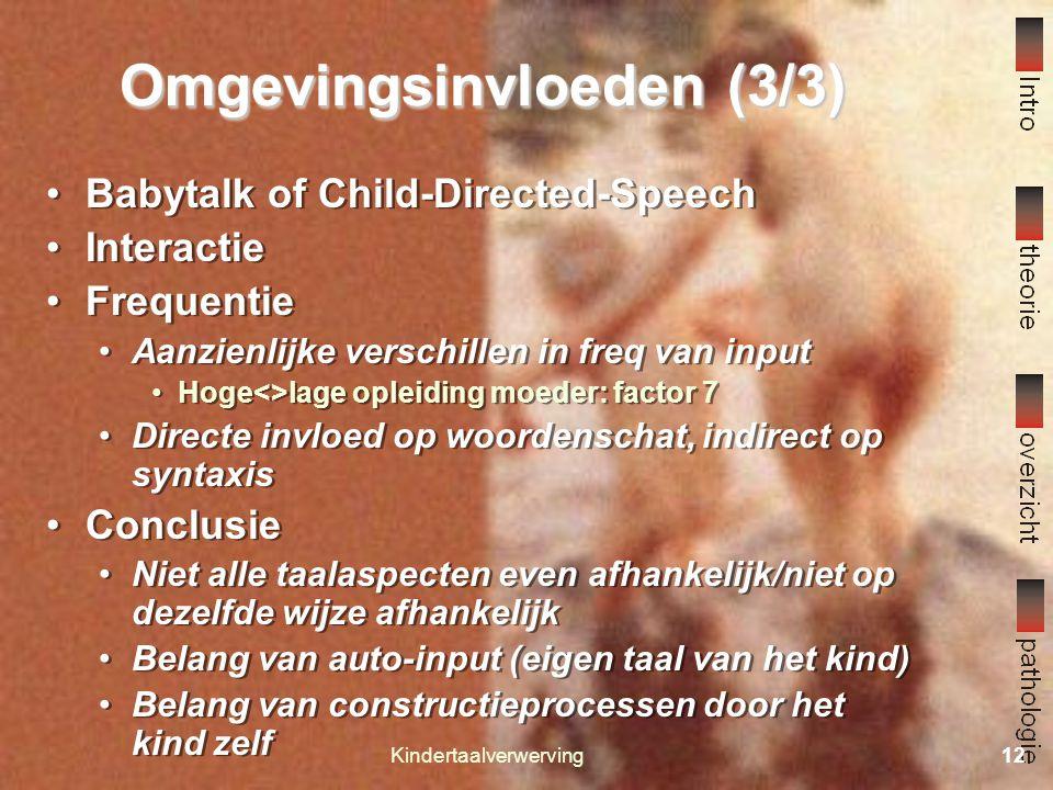Kindertaalverwerving11 Omgevingsinvloeden (2/3) Babytalk of Child-Directed-Speech Korte eenvoudige zinnen Duidelijke articulatie en gemarkeerde intonatie Hoge tonen (preferentie) Veel herhalingen Interactie Sensitieve responsiviteit op kinderuitspraken Fine-tuning: Aanpassing tijdens gesprekken Gebruik van kind cues (dove, blinde k n) Semantic contingency Syntactische extensie en reconstructie van zinnen na fouten/onvolledige zinnen van het kind Indirecte negatieve feedback Evolueert mee met complexiteit kindertaal Babytalk of Child-Directed-Speech Korte eenvoudige zinnen Duidelijke articulatie en gemarkeerde intonatie Hoge tonen (preferentie) Veel herhalingen Interactie Sensitieve responsiviteit op kinderuitspraken Fine-tuning: Aanpassing tijdens gesprekken Gebruik van kind cues (dove, blinde k n) Semantic contingency Syntactische extensie en reconstructie van zinnen na fouten/onvolledige zinnen van het kind Indirecte negatieve feedback Evolueert mee met complexiteit kindertaal