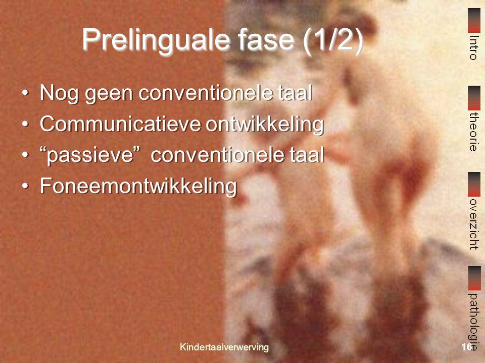 Kindertaalverwerving15 Fasen in de taalontwikkeling Prelinguale fase 0.0 – 1.0 Vroeglinguale fase 1.0 – 2.6 Differentiatiefase 2.6 – 5.0 Voltooiingsfase 5.0 – 9.0 Prelinguale fase 0.0 – 1.0 Vroeglinguale fase 1.0 – 2.6 Differentiatiefase 2.6 – 5.0 Voltooiingsfase 5.0 – 9.0