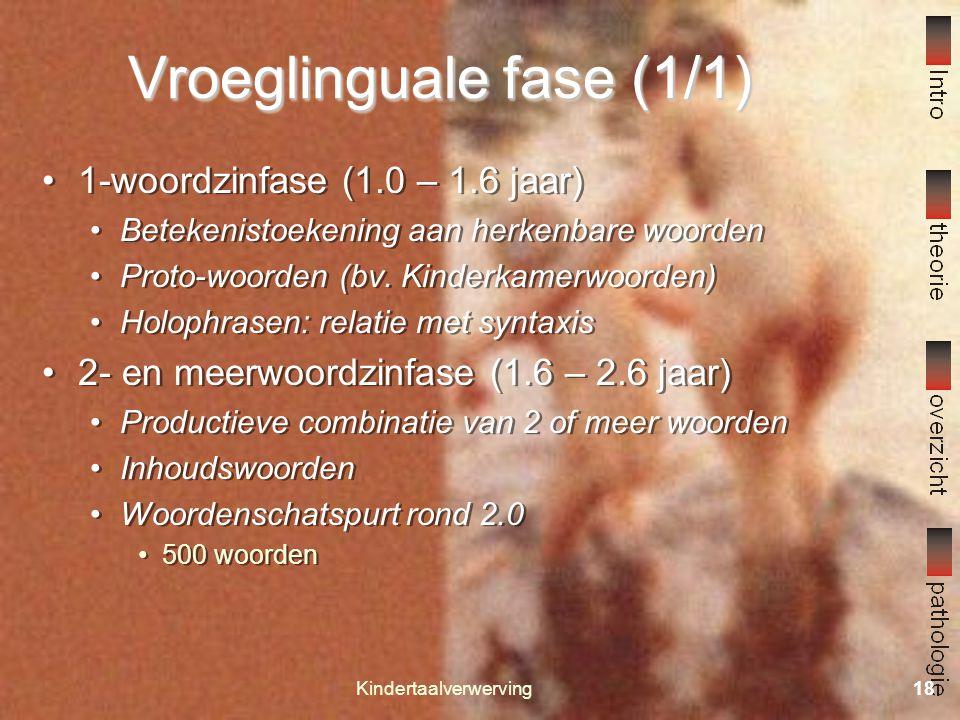 Kindertaalverwerving17 Prelinguale fase (2/2) Substadia: Huilen 0 – 1.5 maand Vocaliseren 1.5 – 4 maanden Vocalenproductie Intonatie Vocaal spel 4.0 – 7.0 maanden Proto-conversatie (turntaking) Brabbelen (7 – 12 maanden) Foneemstructuur van de moedertaal Repetitief brabbelen (herhaling) Gevarieerd brabbelen Prosodie Substadia: Huilen 0 – 1.5 maand Vocaliseren 1.5 – 4 maanden Vocalenproductie Intonatie Vocaal spel 4.0 – 7.0 maanden Proto-conversatie (turntaking) Brabbelen (7 – 12 maanden) Foneemstructuur van de moedertaal Repetitief brabbelen (herhaling) Gevarieerd brabbelen Prosodie