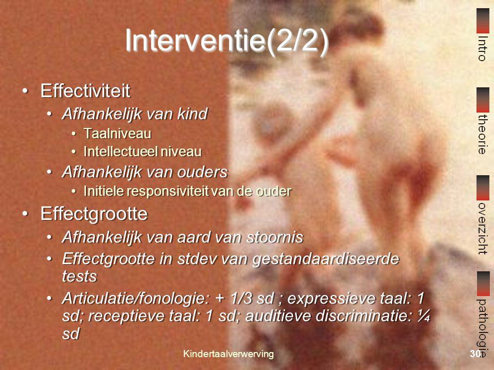 Kindertaalverwerving29 Interventie (1/2) Types Responsieve interactie Kindgeleid Veel expansies en modificaties Vooral effectief boven MLU 2.5 Indirec
