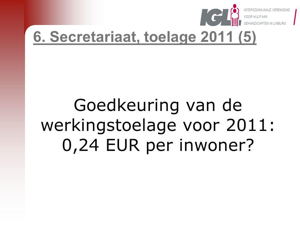 6. Secretariaat, toelage 2011 (5) Goedkeuring van de werkingstoelage voor 2011: 0,24 EUR per inwoner?