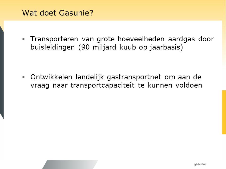 Wat doet Gasunie?  Transporteren van grote hoeveelheden aardgas door buisleidingen (90 miljard kuub op jaarbasis)  Ontwikkelen landelijk gastranspor