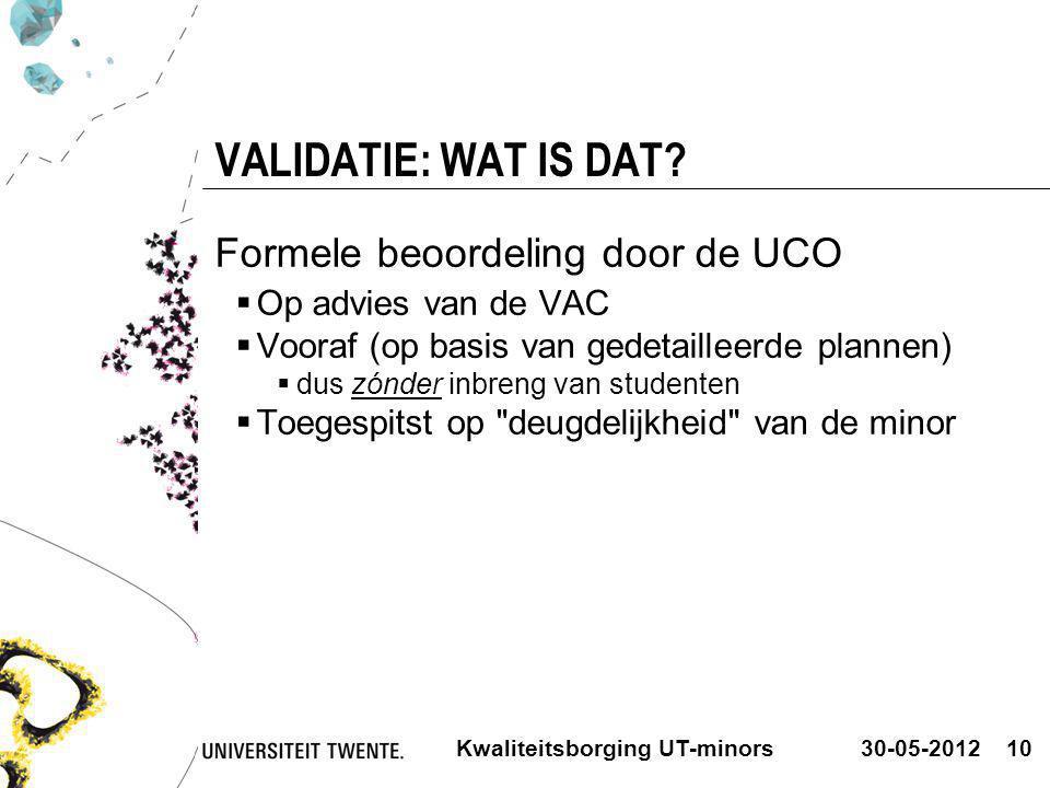 30-05-2012Kwaliteitsborging UT-minors10 VALIDATIE: WAT IS DAT? Formele beoordeling door de UCO  Op advies van de VAC  Vooraf (op basis van gedetaill