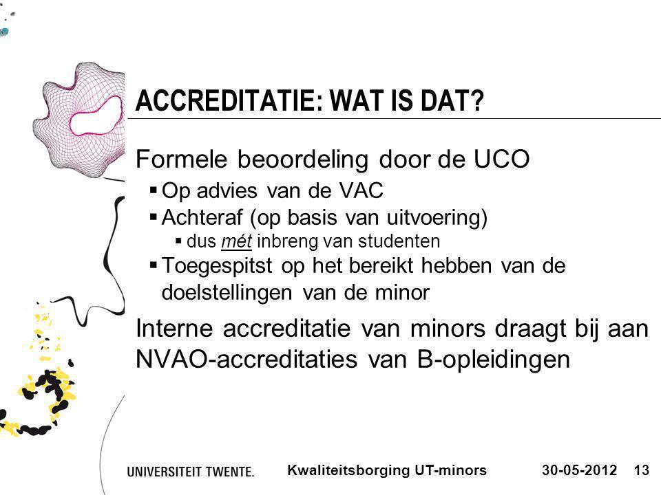 30-05-2012Kwaliteitsborging UT-minors13 ACCREDITATIE: WAT IS DAT? Formele beoordeling door de UCO  Op advies van de VAC  Achteraf (op basis van uitv