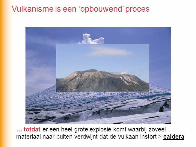 er een heel grote explosie komt waarbij zoveel materiaal naar buiten verdwijnt dat de vulkaan instort > caldera … totdat Vulkanisme is een 'opbouwend' proces
