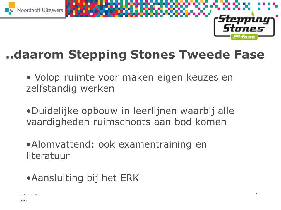 12/7/14 Naam spreker 6..daarom Stepping Stones Tweede Fase Volop ruimte voor maken eigen keuzes en zelfstandig werken Duidelijke opbouw in leerlijnen