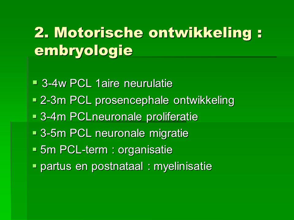 2. Motorische ontwikkeling : embryologie  3-4w PCL 1aire neurulatie  2-3m PCL prosencephale ontwikkeling  3-4m PCLneuronale proliferatie  3-5m PCL