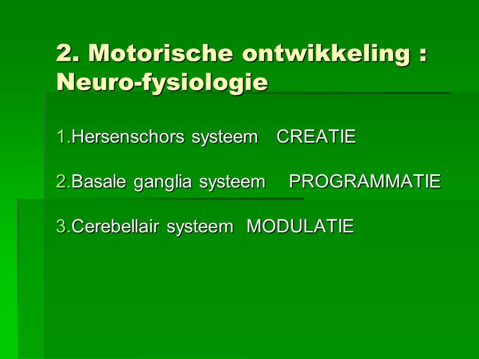 2. Motorische ontwikkeling : Neuro-fysiologie 1.Hersenschors systeem CREATIE 2.Basale ganglia systeem PROGRAMMATIE 3.Cerebellair systeem MODULATIE