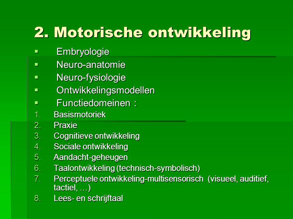 2. Motorische ontwikkeling  Embryologie  Neuro-anatomie  Neuro-fysiologie  Ontwikkelingsmodellen  Functiedomeinen : 1.Basismotoriek 2.Praxie 3.Co