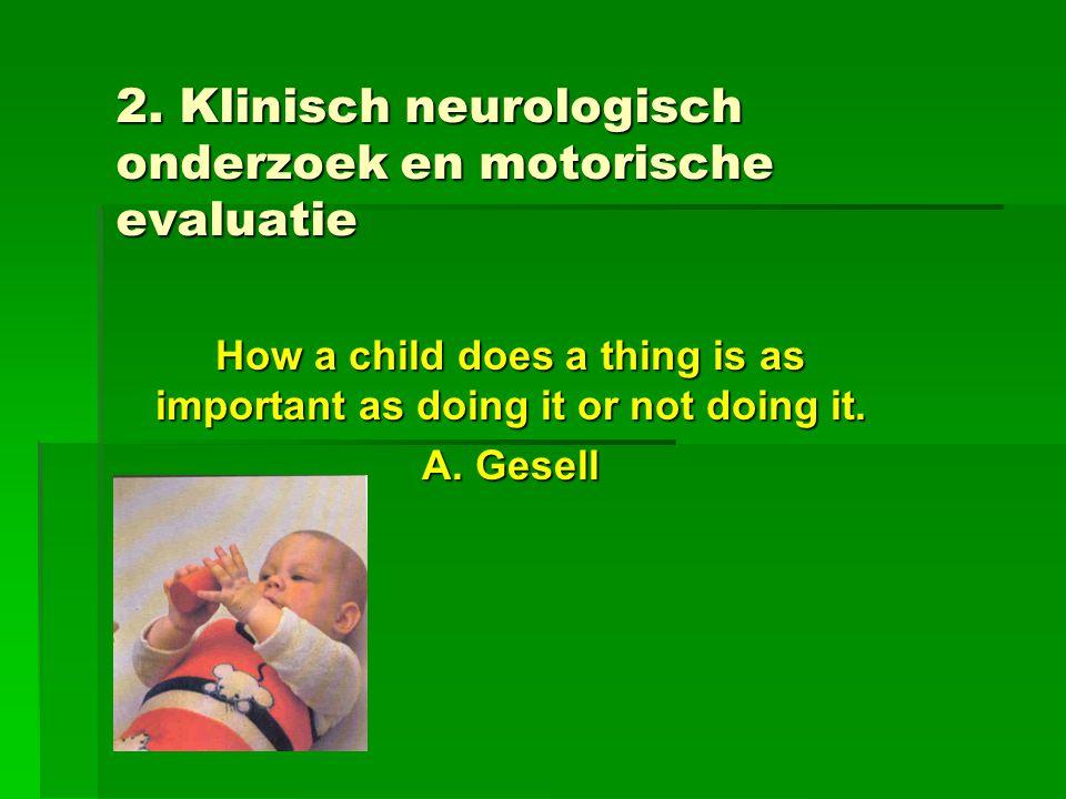 2. Klinisch neurologisch onderzoek en motorische evaluatie How a child does a thing is as important as doing it or not doing it. A. Gesell
