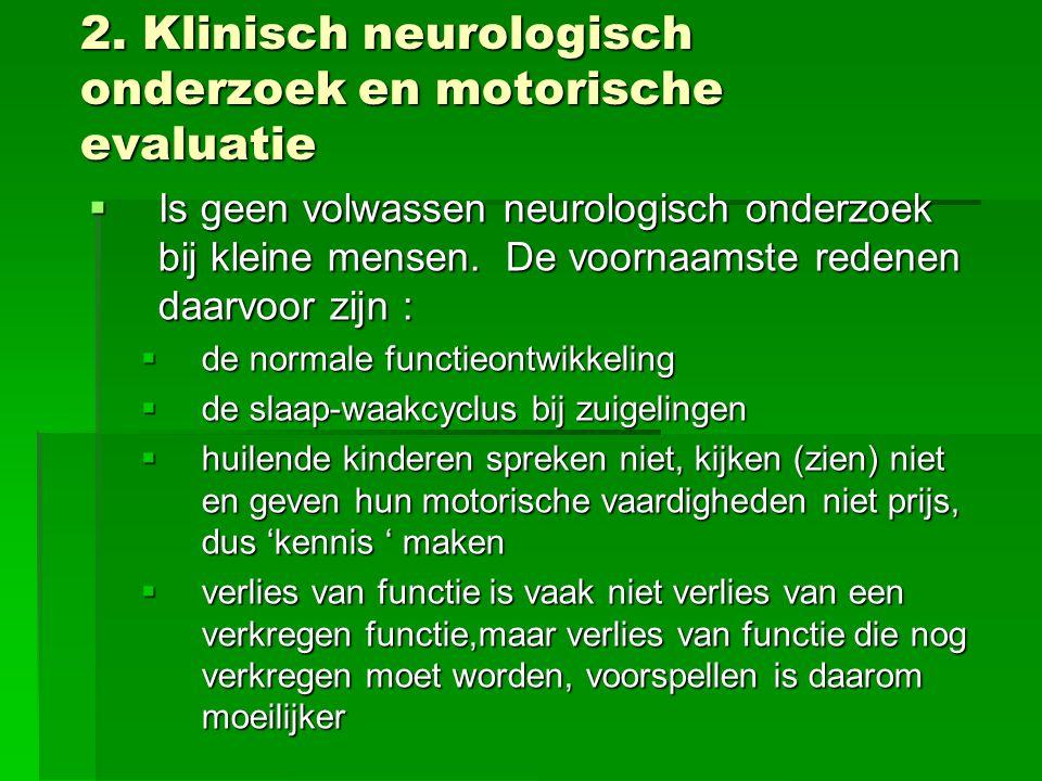 2. Klinisch neurologisch onderzoek en motorische evaluatie  Is geen volwassen neurologisch onderzoek bij kleine mensen. De voornaamste redenen daarvo