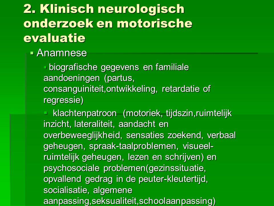 2. Klinisch neurologisch onderzoek en motorische evaluatie  Anamnese  biografische gegevens en familiale aandoeningen (partus, consanguiniteit,ontwi