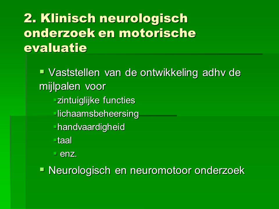 2. Klinisch neurologisch onderzoek en motorische evaluatie  Vaststellen van de ontwikkeling adhv de mijlpalen voor  zintuiglijke functies  lichaams