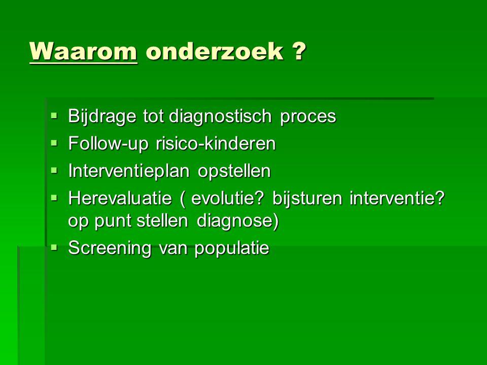 Waarom onderzoek ?  Bijdrage tot diagnostisch proces  Follow-up risico-kinderen  Interventieplan opstellen  Herevaluatie ( evolutie? bijsturen int