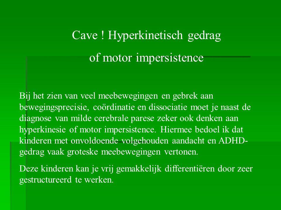 Cave ! Hyperkinetisch gedrag of motor impersistence Bij het zien van veel meebewegingen en gebrek aan bewegingsprecisie, coördinatie en dissociatie mo