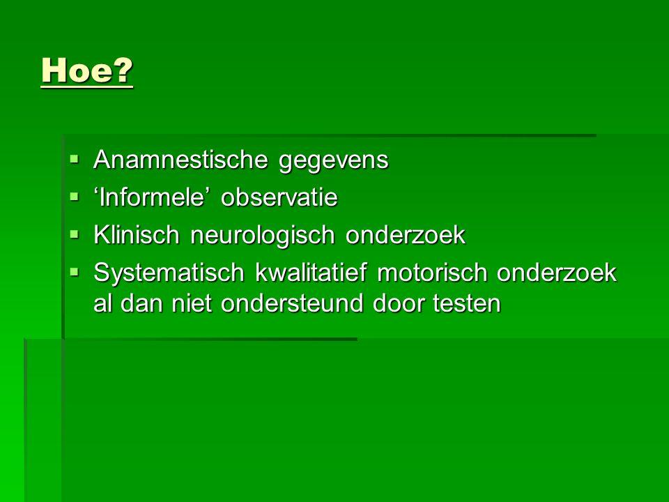 Hoe?  Anamnestische gegevens  'Informele' observatie  Klinisch neurologisch onderzoek  Systematisch kwalitatief motorisch onderzoek al dan niet on