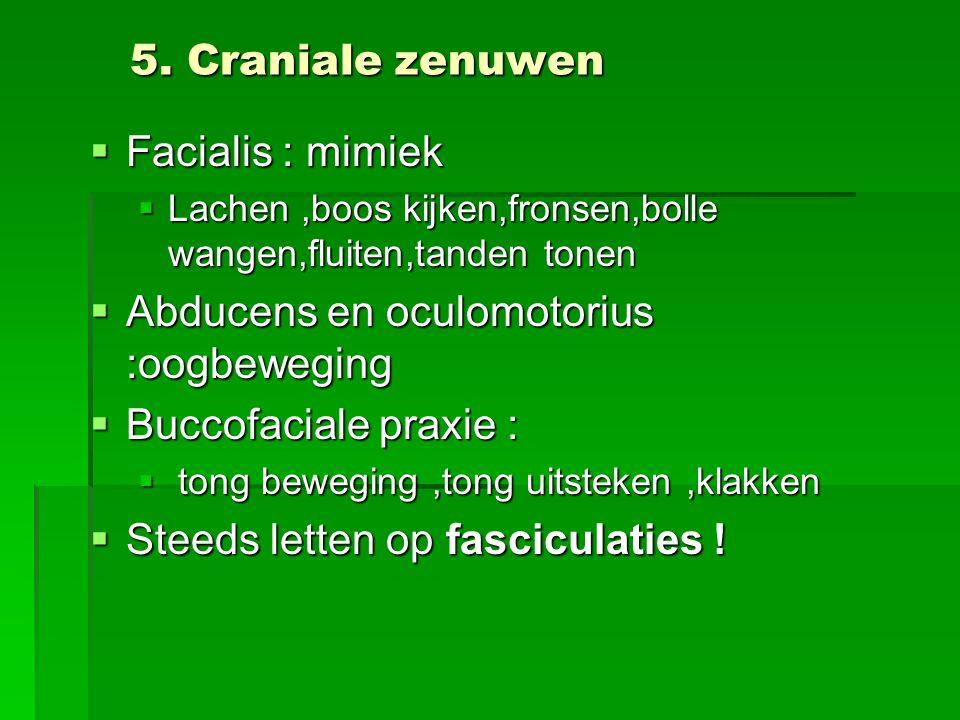 5. Craniale zenuwen  Facialis : mimiek  Lachen,boos kijken,fronsen,bolle wangen,fluiten,tanden tonen  Abducens en oculomotorius :oogbeweging  Bucc
