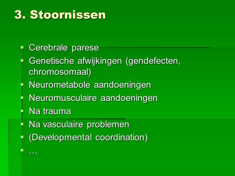 3. Stoornissen  Cerebrale parese  Genetische afwijkingen (gendefecten, chromosomaal)  Neurometabole aandoeningen  Neuromusculaire aandoeningen  N