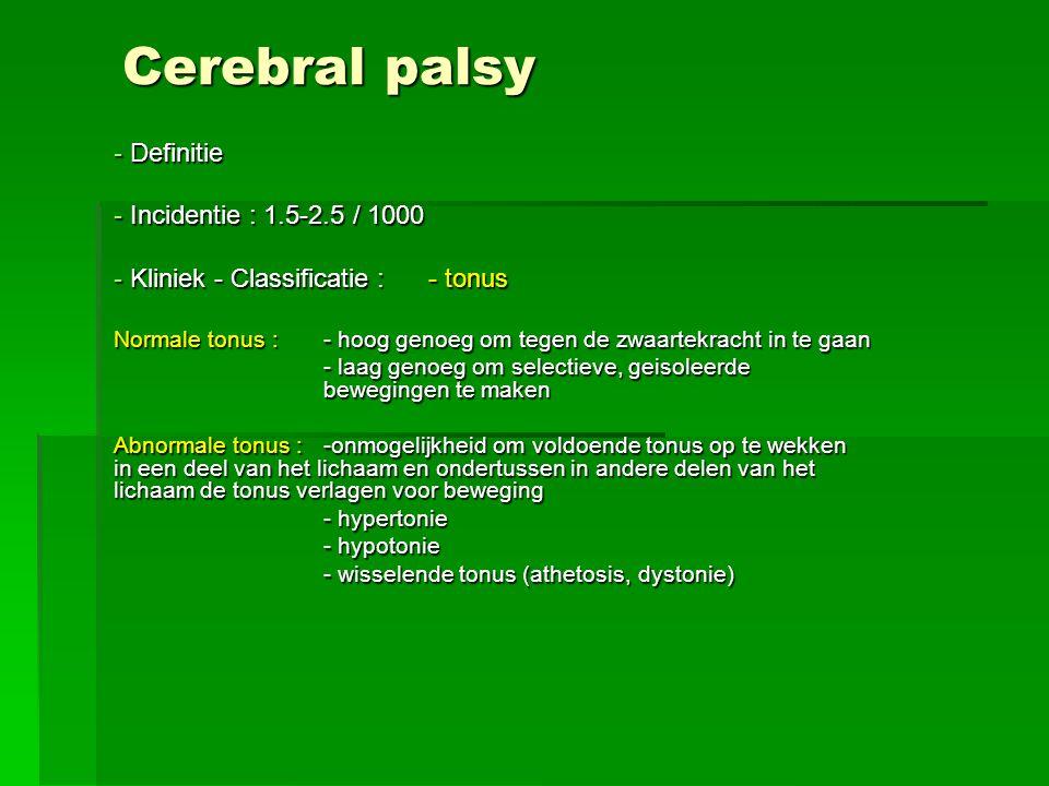 Cerebral palsy - Definitie - Incidentie : 1.5-2.5 / 1000 - Kliniek - Classificatie : - tonus Normale tonus : - hoog genoeg om tegen de zwaartekracht i