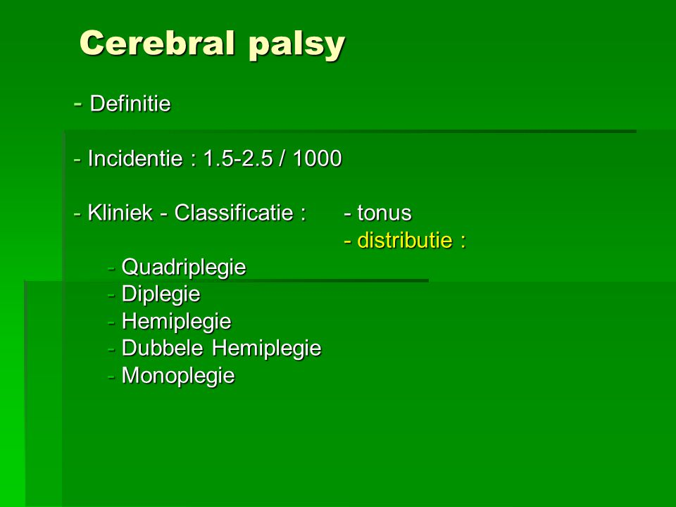 Cerebral palsy - Definitie - Incidentie : 1.5-2.5 / 1000 - Kliniek - Classificatie :- tonus - distributie : - Quadriplegie - Diplegie - Hemiplegie - Dubbele Hemiplegie - Monoplegie