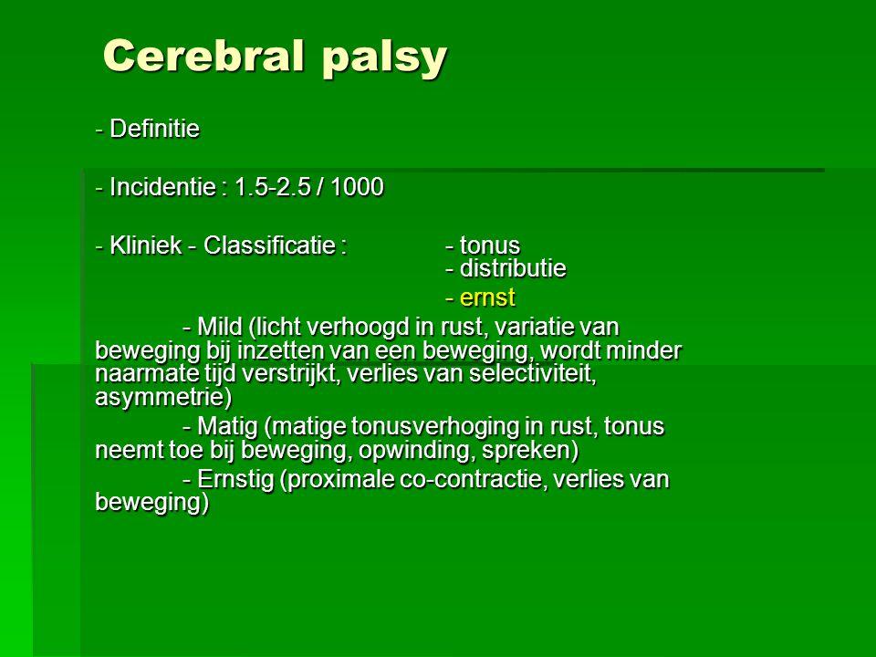 Cerebral palsy - Definitie - Incidentie : 1.5-2.5 / 1000 - Kliniek - Classificatie : - tonus - distributie - ernst - Mild (licht verhoogd in rust, var