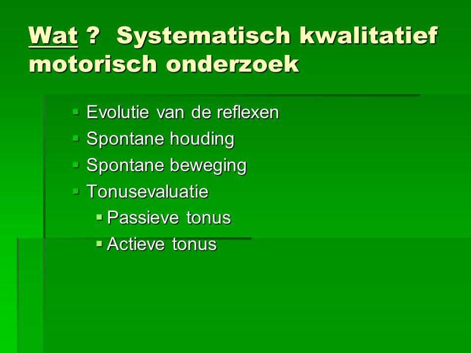 Wat ? Systematisch kwalitatief motorisch onderzoek  Evolutie van de reflexen  Spontane houding  Spontane beweging  Tonusevaluatie  Passieve tonus