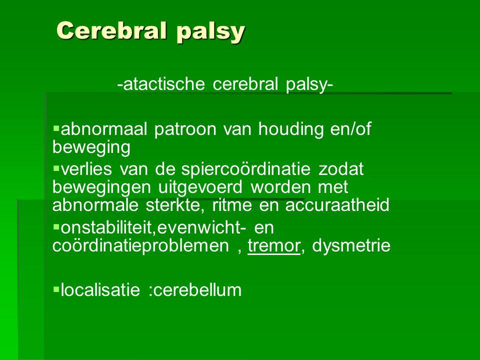 Cerebral palsy -atactische cerebral palsy-   abnormaal patroon van houding en/of beweging   verlies van de spiercoördinatie zodat bewegingen uitge