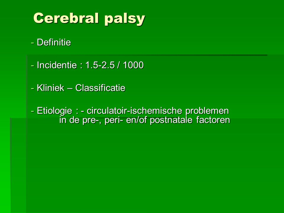 Cerebral palsy - Definitie - Incidentie : 1.5-2.5 / 1000 - Kliniek – Classificatie - Etiologie : - circulatoir-ischemische problemen in de pre-, peri- en/of postnatale factoren