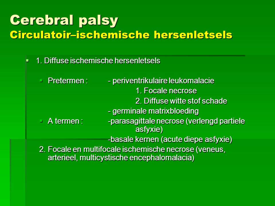 Cerebral palsy Circulatoir–ischemische hersenletsels  1. Diffuse ischemische hersenletsels  Pretermen :- periventrikulaire leukomalacie 1. Focale ne