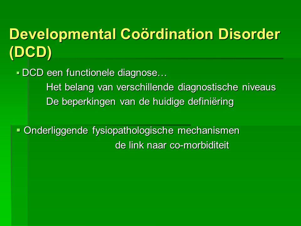 Developmental Coördination Disorder (DCD)  DCD een functionele diagnose… Het belang van verschillende diagnostische niveaus De beperkingen van de hui